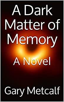 A Dark Matter of Memory, a science fiction novel, Gary Metcalf, 2021 June